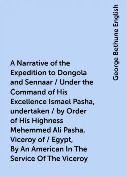 A Narrative of the Expedition to Dongola and Sennaar / Under the Command of His Excellence Ismael Pasha, undertaken / by Order of His Highness Mehemmed Ali Pasha, Viceroy of / Egypt, By An American In The Service Of The Viceroy, George Bethune English