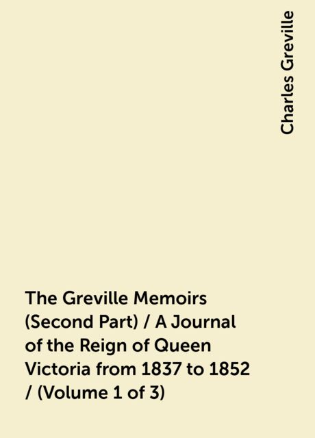 The Greville Memoirs (Second Part) / A Journal of the Reign of Queen Victoria from 1837 to 1852 / (Volume 1 of 3), Charles Greville