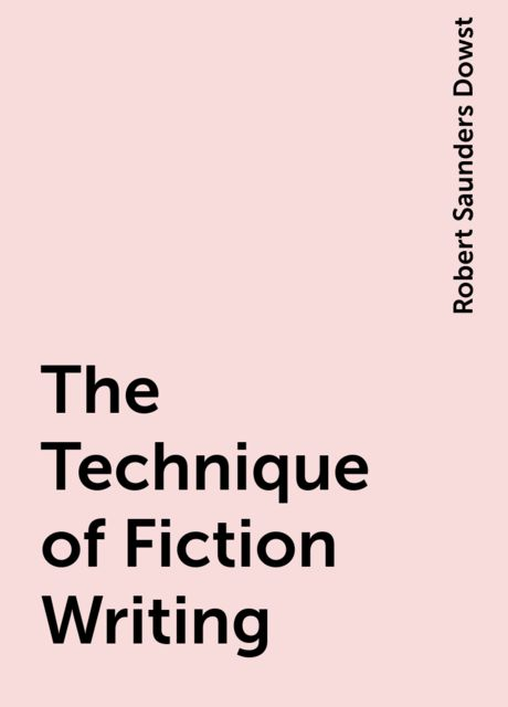 The Technique of Fiction Writing, Robert Saunders Dowst