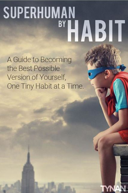 Superhuman by Habit: A Guide to Becoming the Best Possible Version of Yourself, One Tiny Habit at a Time, Tynan