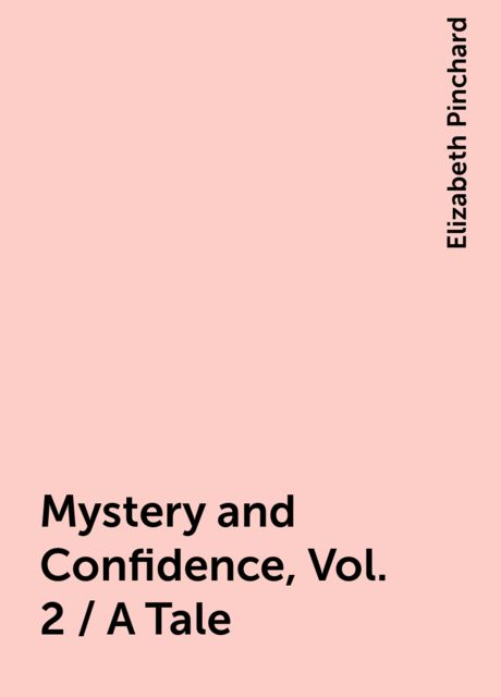 Mystery and Confidence, Vol. 2 / A Tale, Elizabeth Pinchard