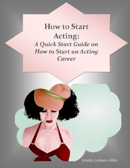 How to Start Acting: A Quick Start Guide on How to Start an Acting Career, Malibu Publishing, Jennifer Jackson-Allen