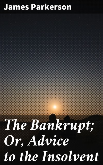 The Bankrupt; Or, Advice to the Insolvent, James Parkerson