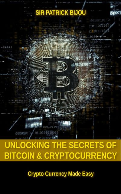 Unlocking The Secrets Of Bitcoin And Cryptocurrency, Sir Patrick Bijou
