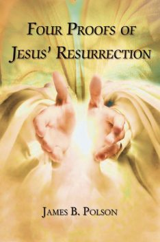Four Proofs of Jesus' Resurrection, James B. Polson