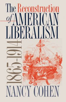 The Reconstruction of American Liberalism, 1865–1914, Nancy Cohen