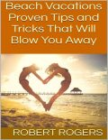 Beach Vacations: Proven Tips and Tricks That Will Blow You Away, Robert Rogers
