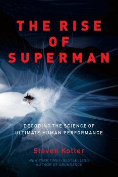The Rise of Superman: Decoding the Science of Ultimate Human Performance, Steven Kotler