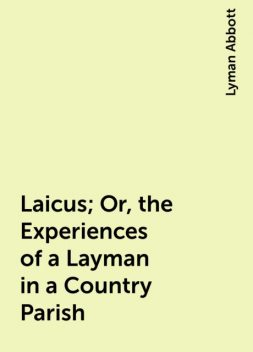 Laicus; Or, the Experiences of a Layman in a Country Parish, Lyman Abbott