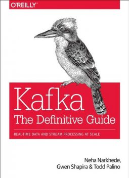 Kafka: The Definitive Guide: Real-Time Data and Stream Processing at Scale, Gwen Shapira, Neha Narkhede, Todd Palino