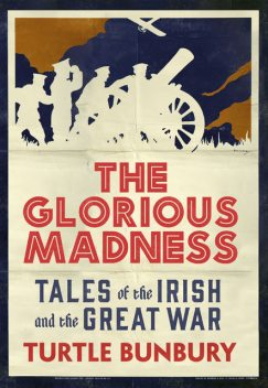 The Glorious Madness – Tales of the Irish and the Great War, Turtle Bunbury