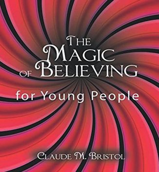 The Magic of Believing for Young People, Claude M.Bristol