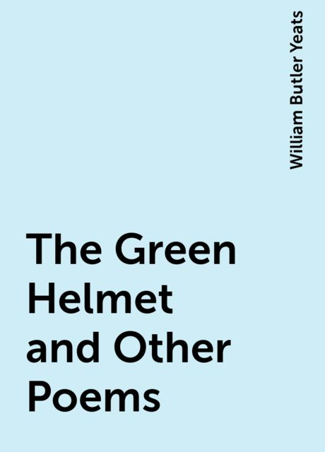 The Green Helmet and Other Poems, William Butler Yeats