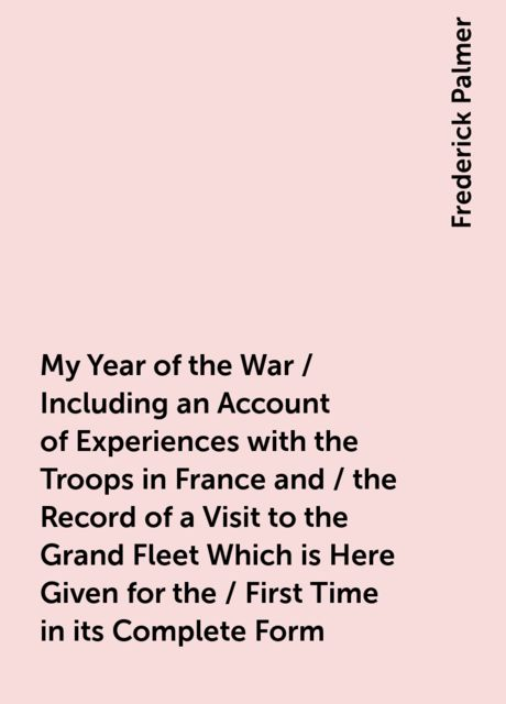 My Year of the War / Including an Account of Experiences with the Troops in France and / the Record of a Visit to the Grand Fleet Which is Here Given for the / First Time in its Complete Form, Frederick Palmer