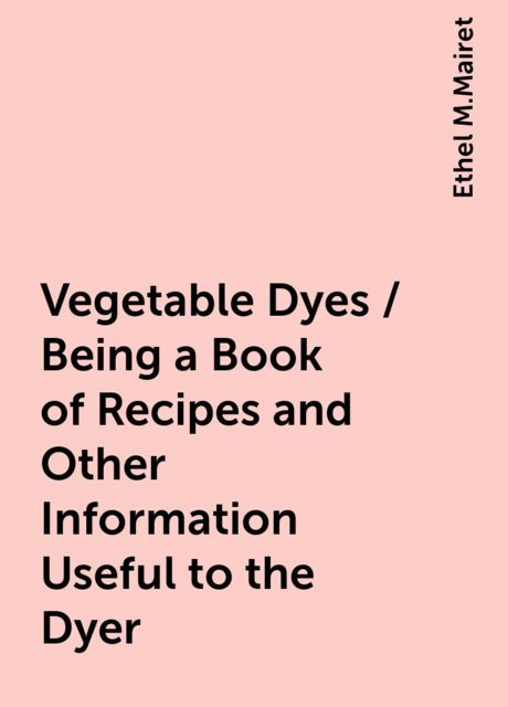 Vegetable Dyes / Being a Book of Recipes and Other Information Useful to the Dyer, Ethel M.Mairet