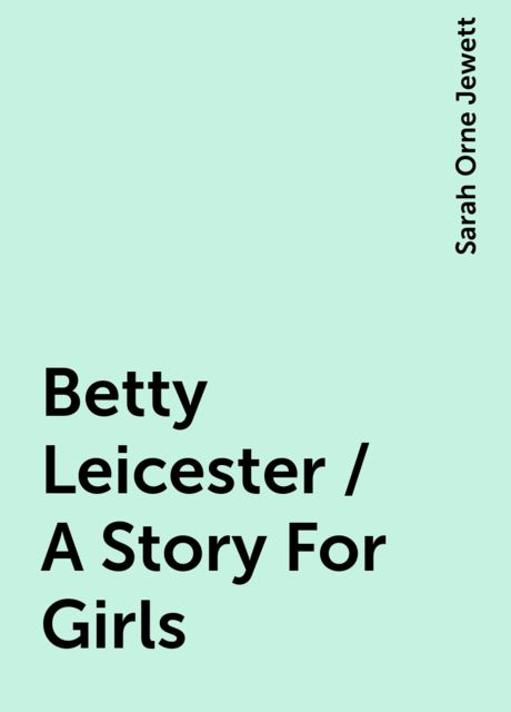 Betty Leicester / A Story For Girls, Sarah Orne Jewett
