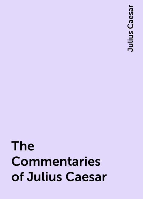 The Commentaries of Julius Caesar, Julius Caesar