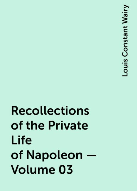 Recollections of the Private Life of Napoleon — Volume 03, Louis Constant Wairy