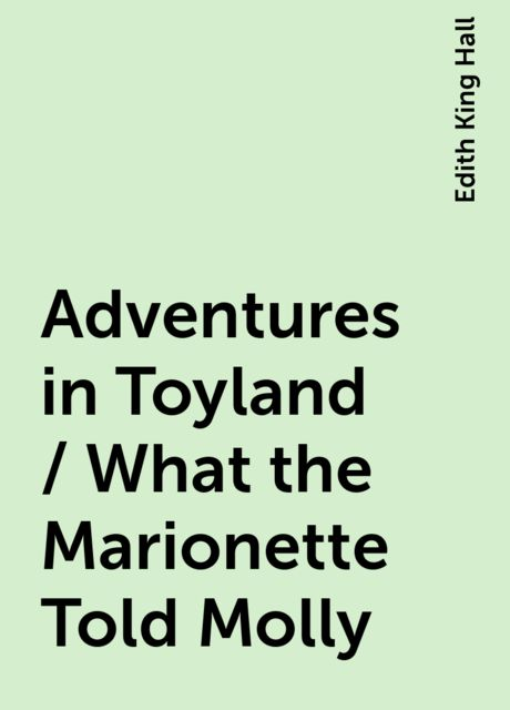 Adventures in Toyland / What the Marionette Told Molly, Edith King Hall