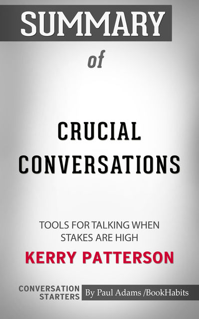 Summary of Crucial Conversations: Tools for Talking When Stakes Are High, Paul Adams