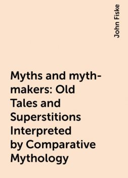 Myths and myth-makers: Old Tales and Superstitions Interpreted by Comparative Mythology, John Fiske