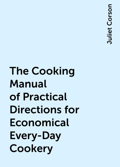 The Cooking Manual of Practical Directions for Economical Every-Day Cookery, Juliet Corson