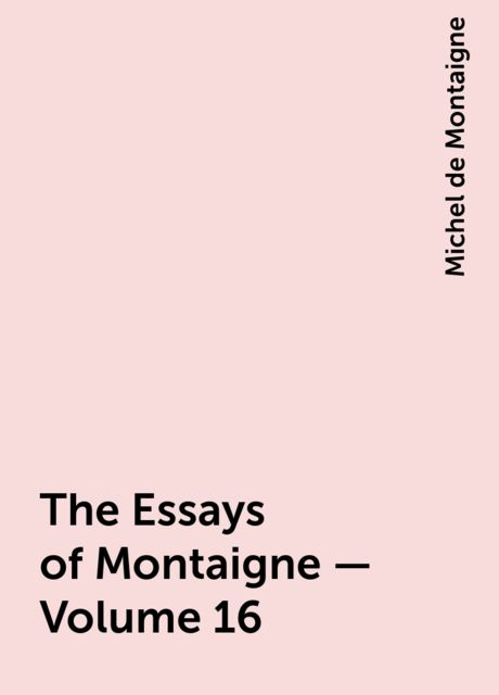The Essays of Montaigne — Volume 16, Michel de Montaigne
