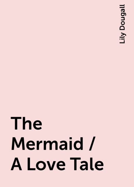 The Mermaid / A Love Tale, Lily Dougall