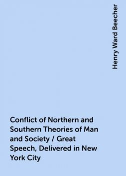 Conflict of Northern and Southern Theories of Man and Society / Great Speech, Delivered in New York City, Henry Ward Beecher