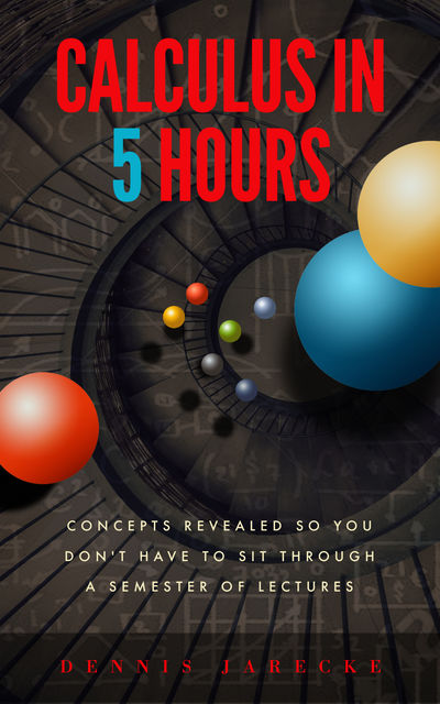 Calculus in 5 Hours: Concepts Revealed so You Don't Have to Sit Through a Semester of Lectures, Dennis Jarecke
