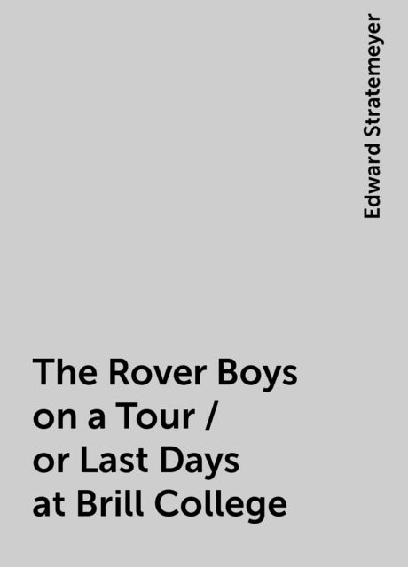 The Rover Boys on a Tour / or Last Days at Brill College, Edward Stratemeyer