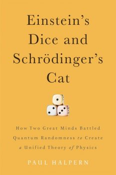 Einstein's Dice and Schrödinger's Cat: How Two Great Minds Battled Quantum Randomness to Create a Unified Theory of Physics, Paul Halpern