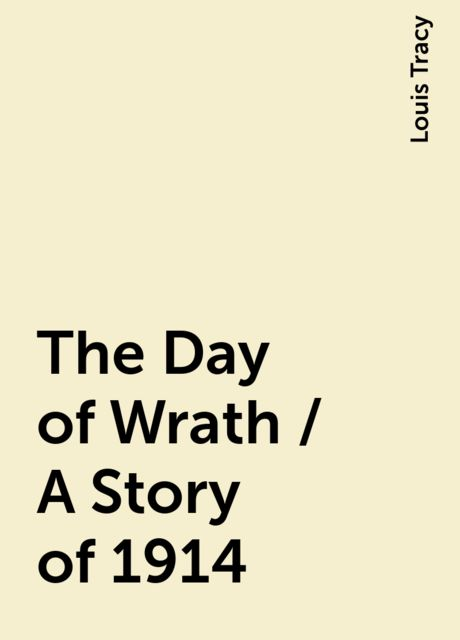 The Day of Wrath / A Story of 1914, Louis Tracy