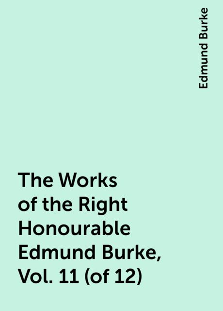 The Works of the Right Honourable Edmund Burke, Vol. 11 (of 12), Edmund Burke