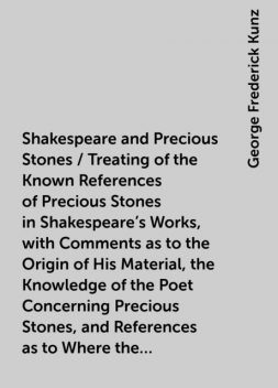 Shakespeare and Precious Stones / Treating of the Known References of Precious Stones in Shakespeare's Works, with Comments as to the Origin of His Material, the Knowledge of the Poet Concerning Precious Stones, and References as to Where the Precious Sto, George Frederick Kunz
