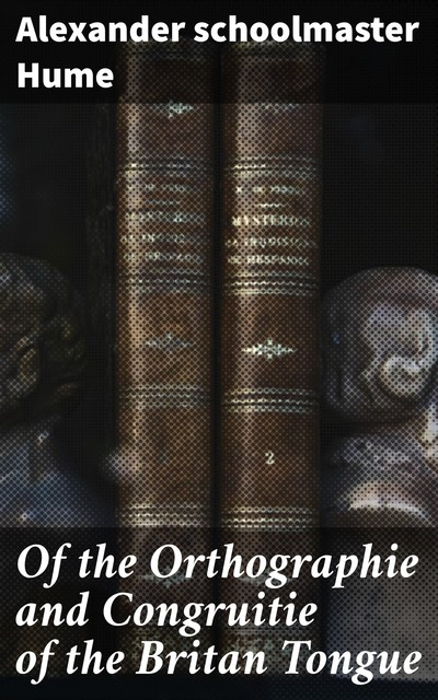 Of the Orthographie and Congruitie of the Britan Tongue, schoolmaster Alexander Hume