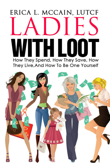 Ladies With Loot: How They Spend, How They Save, How They Live, and How To Be One Yourself, Erica L.McCain