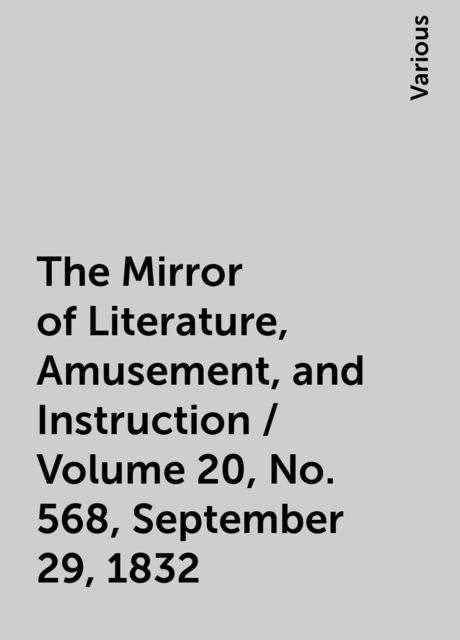 The Mirror of Literature, Amusement, and Instruction / Volume 20, No. 568, September 29, 1832, Various