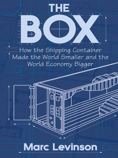 The Box: How the Shipping Container Made the World Smaller and the World Economy Bigger, Marc Levinson