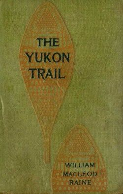 The Yukon Trail / A Tale of the North, William MacLeod Raine