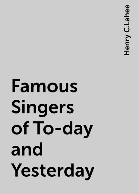 Famous Singers of To-day and Yesterday, Henry C.Lahee