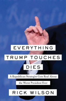 Everything Trump Touches Dies, Rick Wilson