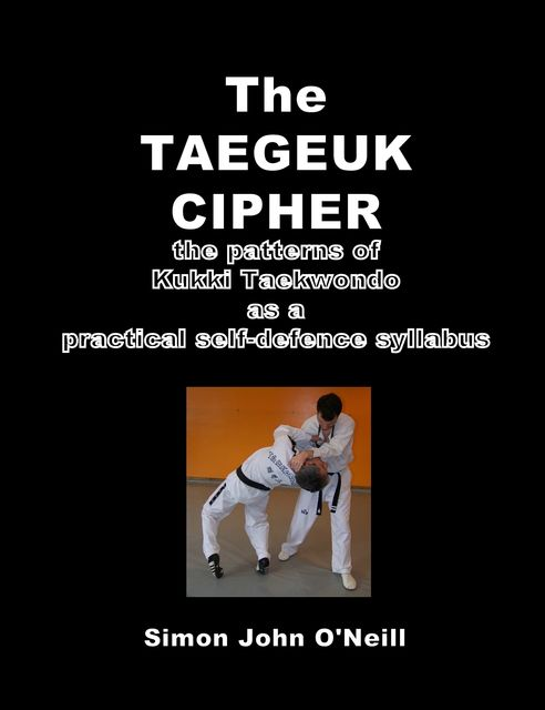 The Taegeuk Cipher: The Patterns of Kukki Taekwondo as a Practical Self-Defence Syllabus, Simon John O'Neill