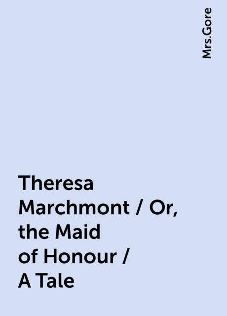 Theresa Marchmont / Or, the Maid of Honour / A Tale,