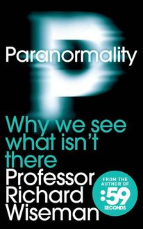Paranormality: Why We See What Isn't There, Richard Wiseman