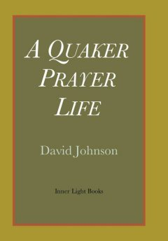 A Quaker Prayer Life, David Johnson
