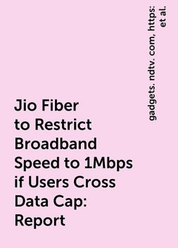 Jio Fiber to Restrict Broadband Speed to 1Mbps if Users Cross Data Cap: Report, https:, news, telecom, gadgets. ndtv. com, jio-fiber-new-plans-users-1-mbps-speed-restriction-high-range-cpe-update-2293844