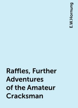 Raffles, Further Adventures of the Amateur Cracksman, E.W.Hornung