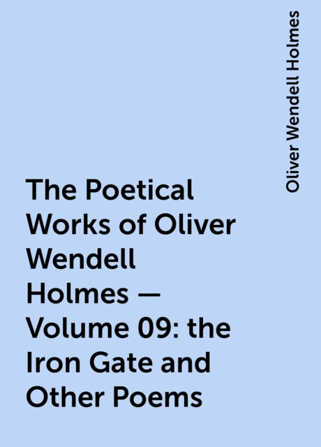 The Poetical Works of Oliver Wendell Holmes — Volume 09: the Iron Gate and Other Poems, Oliver Wendell Holmes