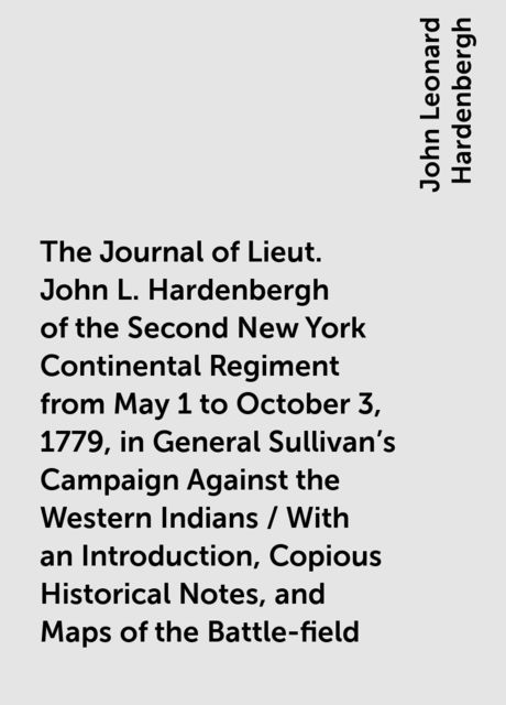 The Journal of Lieut. John L. Hardenbergh of the Second New York Continental Regiment from May 1 to October 3, 1779, in General Sullivan's Campaign Against the Western Indians / With an Introduction, Copious Historical Notes, and Maps of the Battle-field, John Leonard Hardenbergh